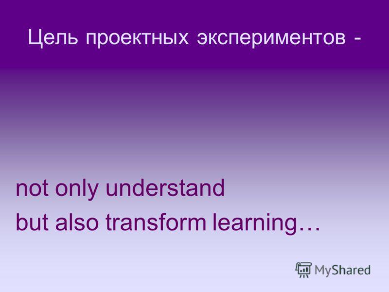 Цель проектных экспериментов - not only understand but also transform learning…