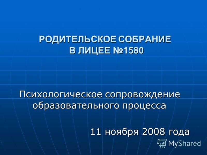 РОДИТЕЛЬСКОЕ СОБРАНИЕ В ЛИЦЕЕ 1580 Психологическое сопровождение образовательного процесса 11 ноября 2008 года 11 ноября 2008 года