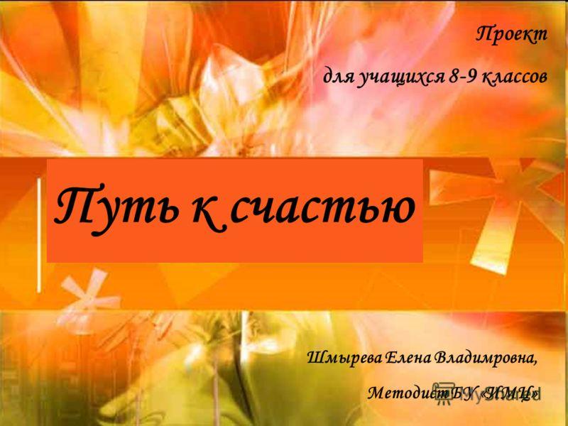Путь к счастью Проект для учащихся 8-9 классов Шмырева Елена Владимровна, Методист БУ «ИМЦ»