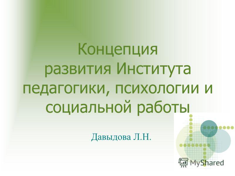Концепция развития Института педагогики, психологии и социальной работы Давыдова Л.Н.