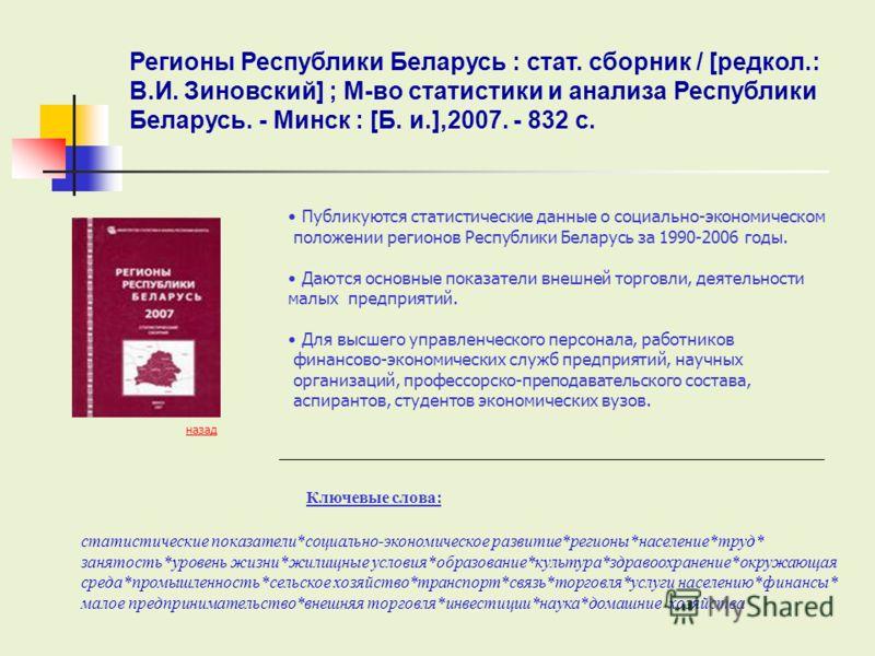 Ключевые слова: Публикуются статистические данные о социально-экономическом положении регионов Республики Беларусь за 1990-2006 годы. Даются основные показатели внешней торговли, деятельности малых предприятий. Для высшего управленческого персонала,