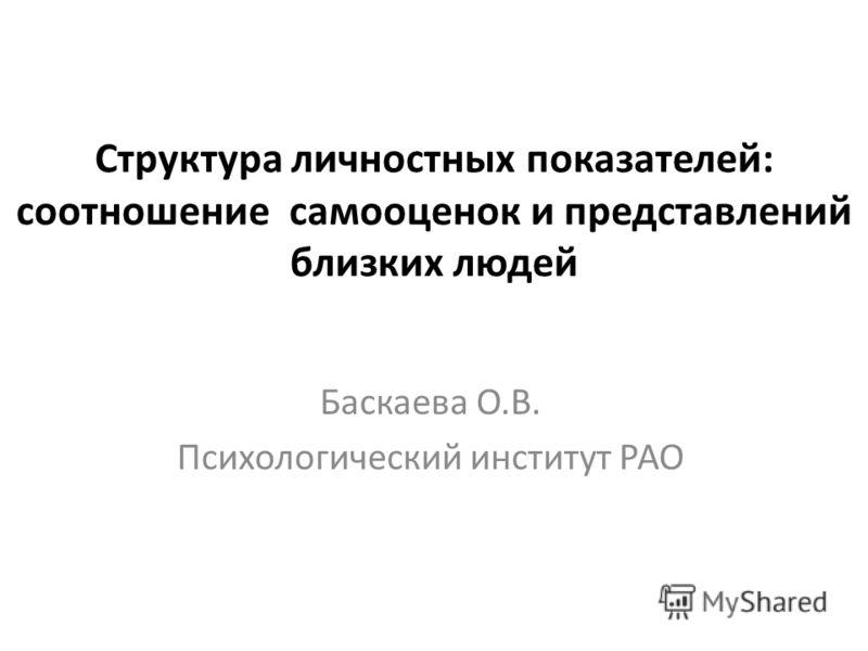 Структура личностных показателей: соотношение самооценок и представлений близких людей Баскаева О.В. Психологический институт РАО