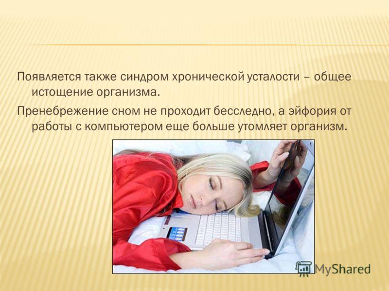 Появляется также синдром хронической усталости – общее истощение организма. Пренебрежение сном не проходит бесследно, а эйфория от работы с компьютером еще больше утомляет организм.