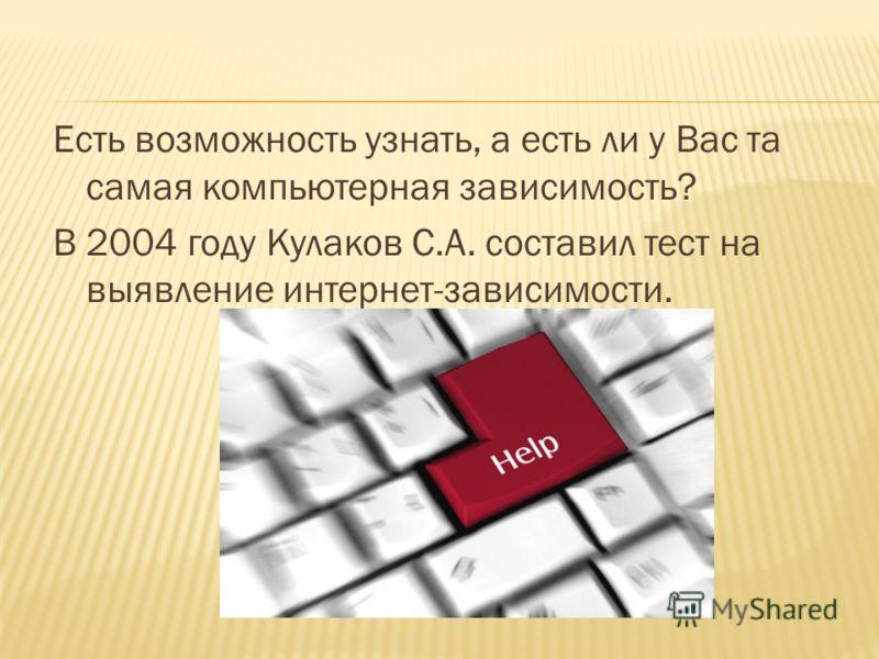 Есть возможность узнать, а есть ли у Вас та самая компьютерная зависимость? В 2004 году Кулаков С.А. составил тест на выявление интернет-зависимости.