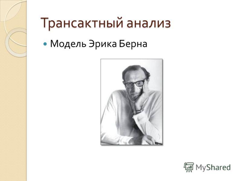 Трансактный анализ Модель Эрика Берна