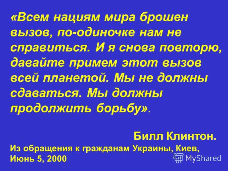 «Всем нациям мира брошен вызов, по-одиночке нам не справиться. И я снова повторю, давайте примем этот вызов всей планетой. Мы не должны сдаваться. Мы должны продолжить борьбу». Билл Клинтон. Из обращения к гражданам Украины, Киев, Июнь 5, 2000