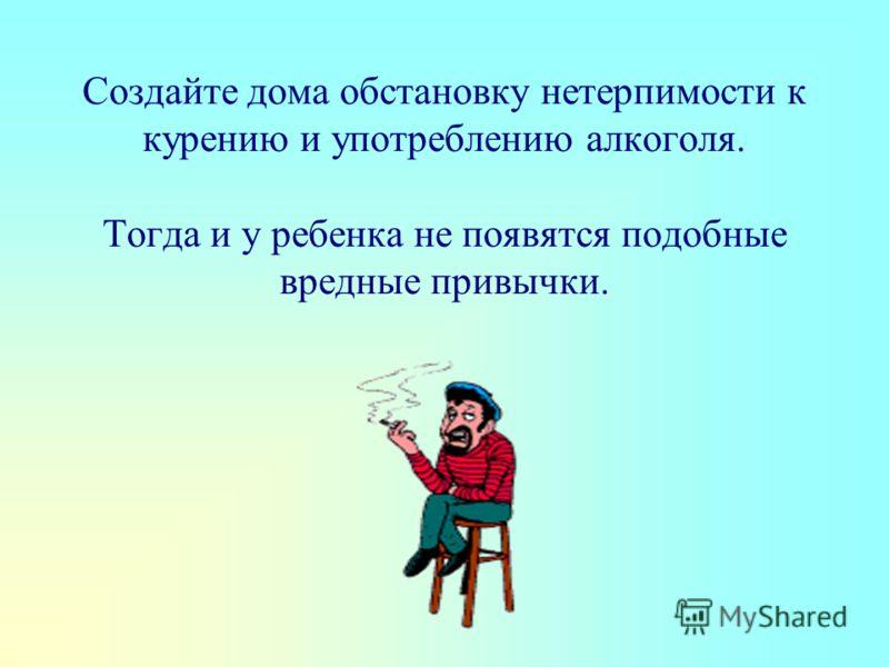Создайте дома обстановку нетерпимости к курению и употреблению алкоголя. Тогда и у ребенка не появятся подобные вредные привычки.