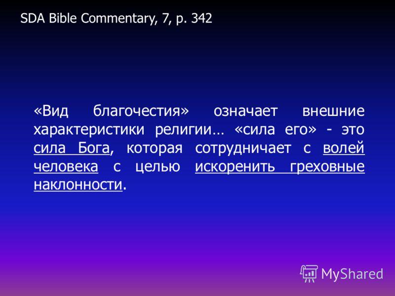 «Вид благочестия» означает внешние характеристики религии… «сила его» - это сила Бога, которая сотрудничает с волей человека с целью искоренить греховные наклонности. SDA Bible Commentary, 7, p. 342