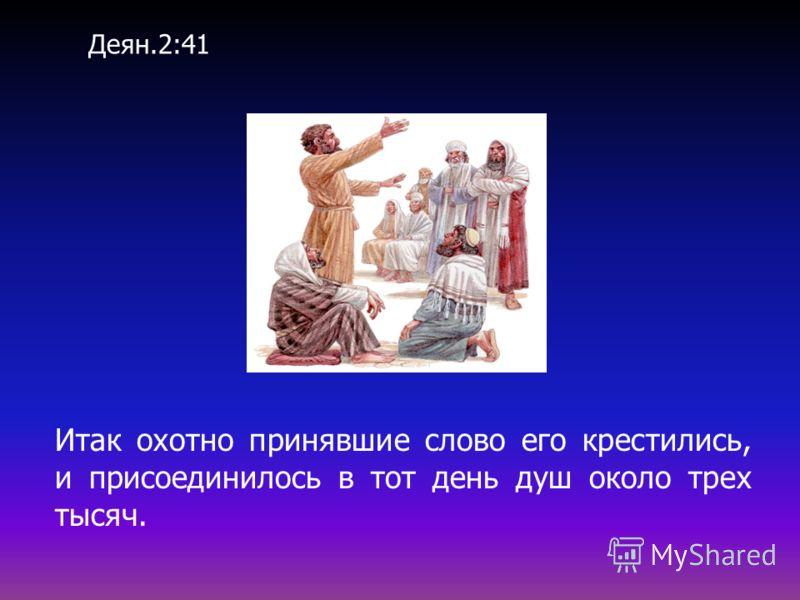Итак охотно принявшие слово его крестились, и присоединилось в тот день душ около трех тысяч. Деян.2:41