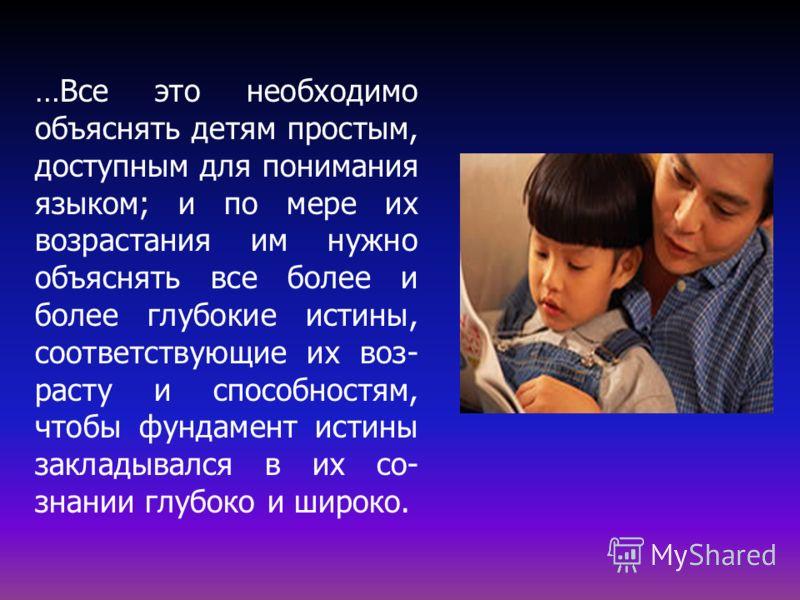 …Все это необходимо объяснять детям простым, доступным для понимания языком; и по мере их возрастания им нужно объяснять все более и более глубокие истины, соответствующие их воз- расту и способностям, чтобы фундамент истины закладывался в их со- зна