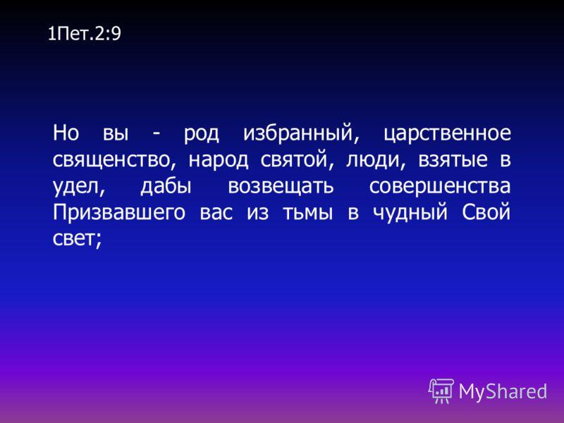 Но вы - род избранный, царственное священство, народ святой, люди, взятые в удел, дабы возвещать совершенства Призвавшего вас из тьмы в чудный Свой свет; 1Пет.2:9
