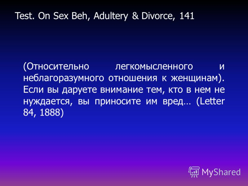 (Относительно легкомысленного и неблагоразумного отношения к женщинам). Если вы даруете внимание тем, кто в нем не нуждается, вы приносите им вред… (Letter 84, 1888)