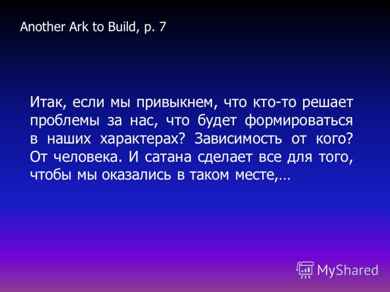 Итак, если мы привыкнем, что кто-то решает проблемы за нас, что будет формироваться в наших характерах? Зависимость от кого? От человека. И сатана сделает все для того, чтобы мы оказались в таком месте,… Another Ark to Build, p. 7