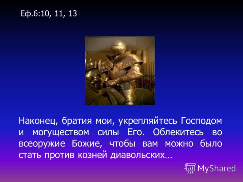 Наконец, братия мои, укрепляйтесь Господом и могуществом силы Его. Облекитесь во всеоружие Божие, чтобы вам можно было стать против козней диавольских… Еф.6:10, 11, 13