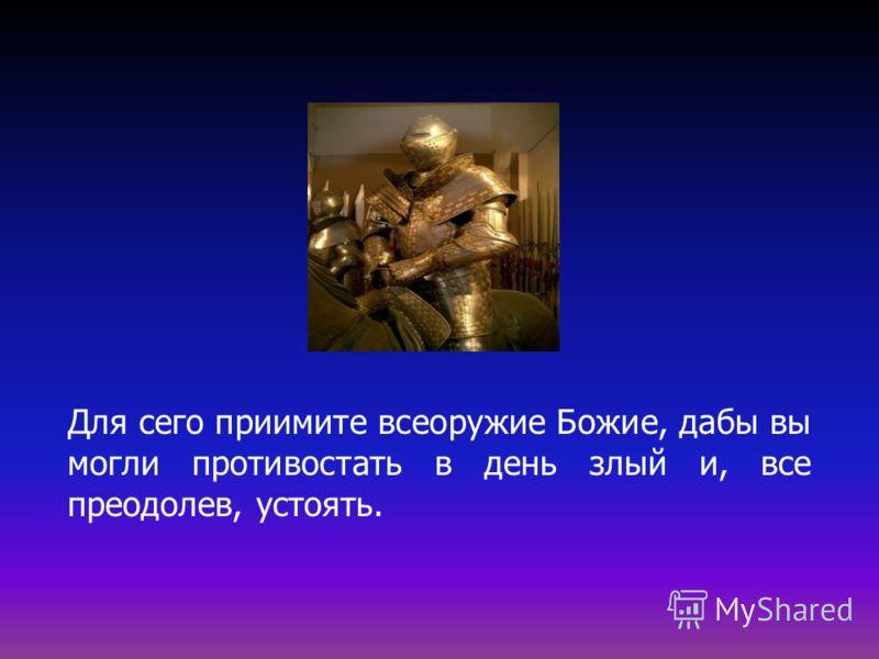 Для сего приимите всеоружие Божие, дабы вы могли противостать в день злый и, все преодолев, устоять.