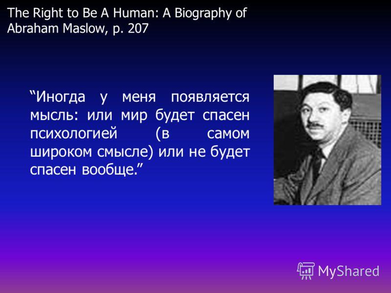 Иногда у меня появляется мысль: или мир будет спасен психологией (в самом широком смысле) или не будет спасен вообще. The Right to Be A Human: A Biography of Abraham Maslow, p. 207
