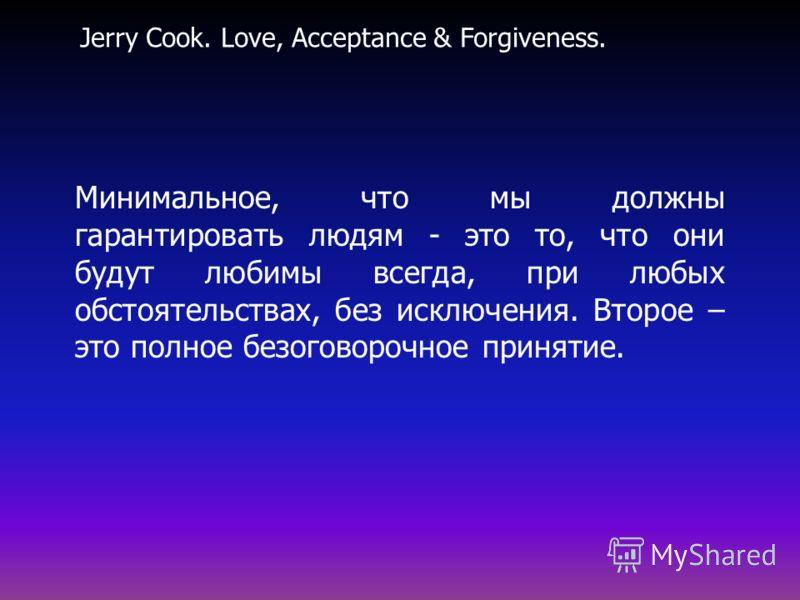 Минимальное, что мы должны гарантировать людям - это то, что они будут любимы всегда, при любых обстоятельствах, без исключения. Второе – это полное безоговорочное принятие. Jerry Cook. Love, Acceptance & Forgiveness.