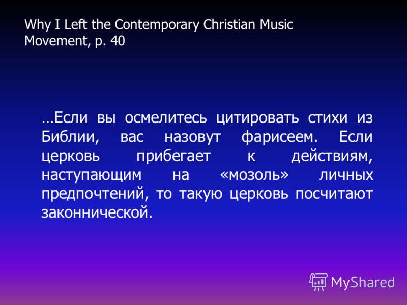 …Если вы осмелитесь цитировать стихи из Библии, вас назовут фарисеем. Если церковь прибегает к действиям, наступающим на «мозоль» личных предпочтений, то такую церковь посчитают законнической. Why I Left the Contemporary Christian Music Movement, p.