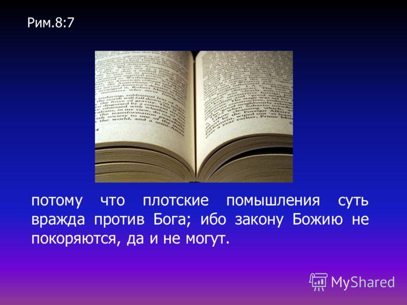 потому что плотские помышления суть вражда против Бога; ибо закону Божию не покоряются, да и не могут. Рим.8:7