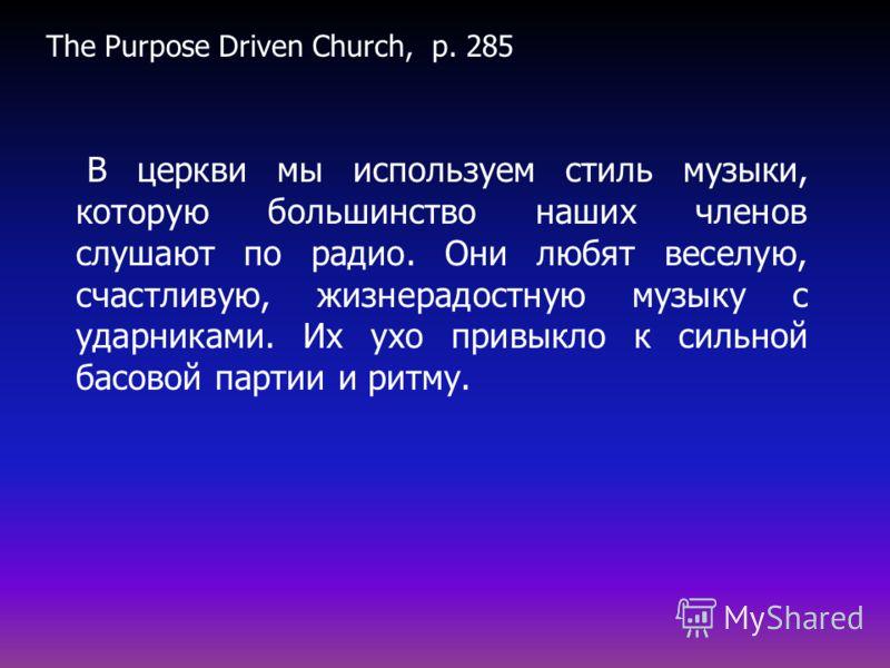 The Purpose Driven Church, p. 285 В церкви мы используем стиль музыки, которую большинство наших членов слушают по радио. Они любят веселую, счастливую, жизнерадостную музыку с ударниками. Их ухо привыкло к сильной басовой партии и ритму.
