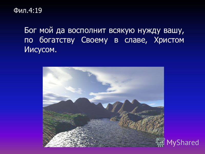 Бог мой да восполнит всякую нужду вашу, по богатству Своему в славе, Христом Иисусом. Фил.4:19