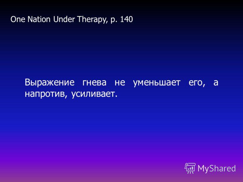 Выражение гнева не уменьшает его, а напротив, усиливает. One Nation Under Therapy, p. 140