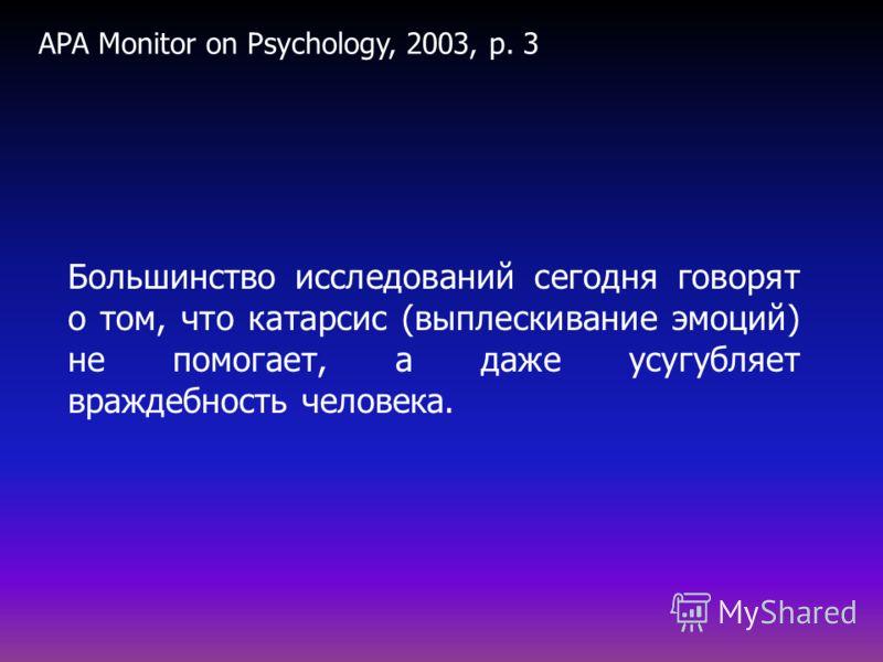 Большинство исследований сегодня говорят о том, что катарсис (выплескивание эмоций) не помогает, а даже усугубляет враждебность человека. APA Monitor on Psychology, 2003, p. 3
