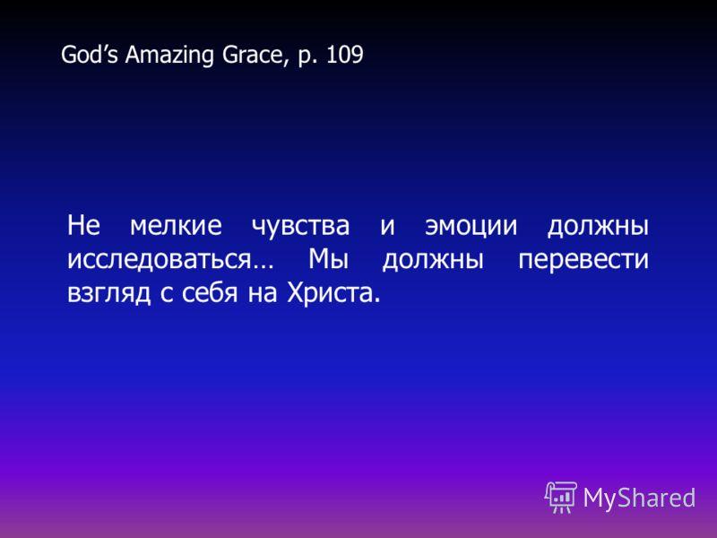 Не мелкие чувства и эмоции должны исследоваться… Мы должны перевести взгляд с себя на Христа. Gods Amazing Grace, p. 109