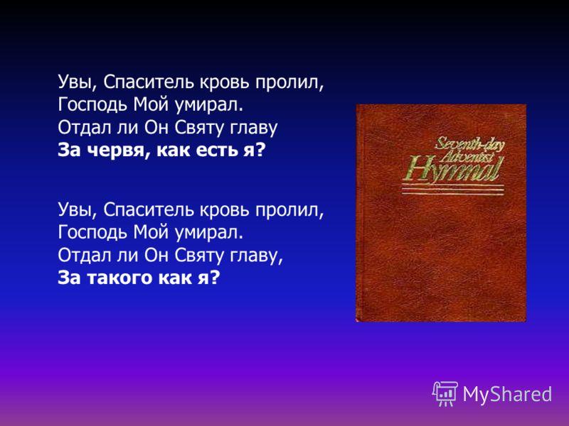 Увы, Спаситель кровь пролил, Господь Мой умирал. Отдал ли Он Святу главу За червя, как есть я? Увы, Спаситель кровь пролил, Господь Мой умирал. Отдал ли Он Святу главу, За такого как я?