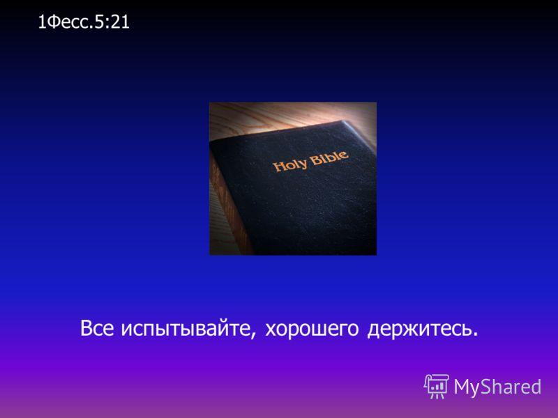 Все испытывайте, хорошего держитесь. 1Фесс.5:21
