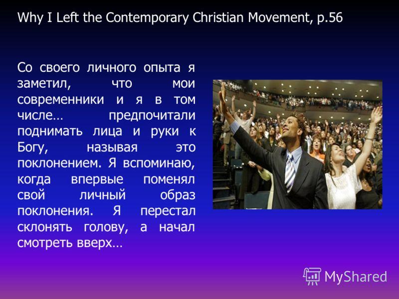 Со своего личного опыта я заметил, что мои современники и я в том числе… предпочитали поднимать лица и руки к Богу, называя это поклонением. Я вспоминаю, когда впервые поменял свой личный образ поклонения. Я перестал склонять голову, а начал смотреть