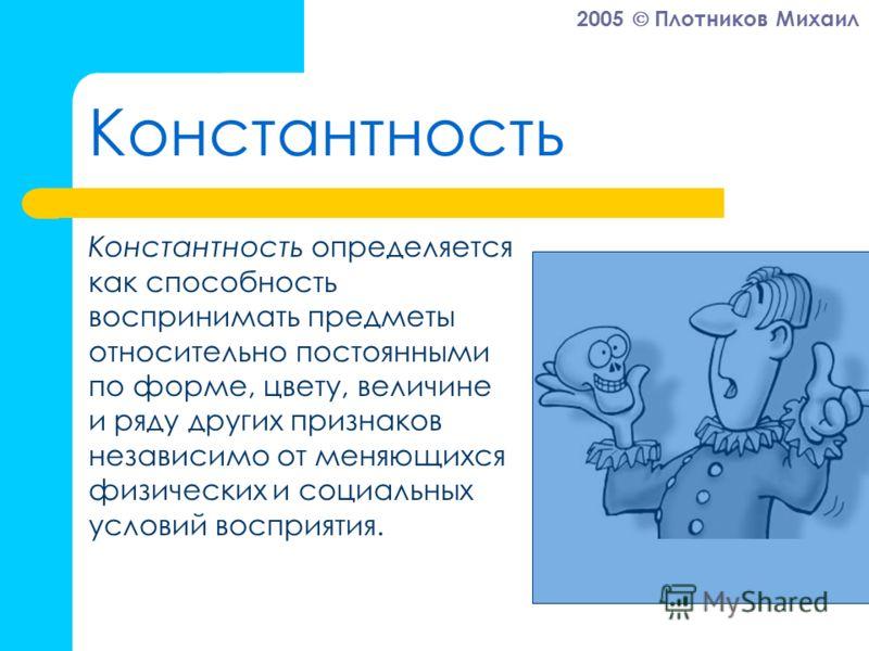 2005 Плотников Михаил Константность Константность определяется как способность воспринимать предметы относительно постоянными по форме, цвету, величине и ряду других признаков независимо от меняющихся физических и социальных условий восприятия.