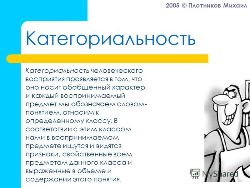 2005 Плотников Михаил Категориальность Категориальность человеческого восприятия проявляется в том, что оно носит обобщенный характер, и каждый воспринимаемый предмет мы обозначаем словом- понятием, относим к определенному классу. В соответствии с эт