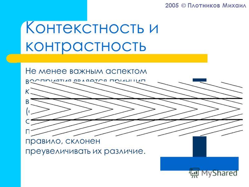2005 Плотников Михаил Контекстность и контрастность Не менее важным аспектом восприятия является принцип контраста – если второй воспринимаемый предмет (событие, образ) существенно отличается от первого, то человек, как правило, склонен преувеличиват