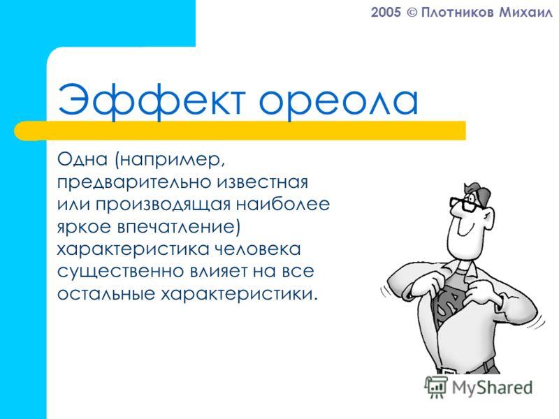 2005 Плотников Михаил Эффект ореола Одна (например, предварительно известная или производящая наиболее яркое впечатление) характеристика человека существенно влияет на все остальные характеристики.