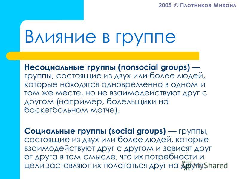 2005 Плотников Михаил Влияние в группе Несоциальные группы (nonsocial groups) группы, состоящие из двух или более людей, которые находятся одновременно в одном и том же месте, но не взаимодействуют друг с другом (например, болельщики на баскетбольном
