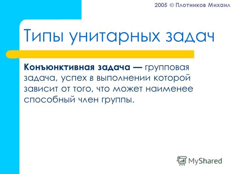 2005 Плотников Михаил Типы унитарных задач Конъюнктивная задача групповая задача, успех в выполнении которой зависит от того, что может наименее способный член группы.