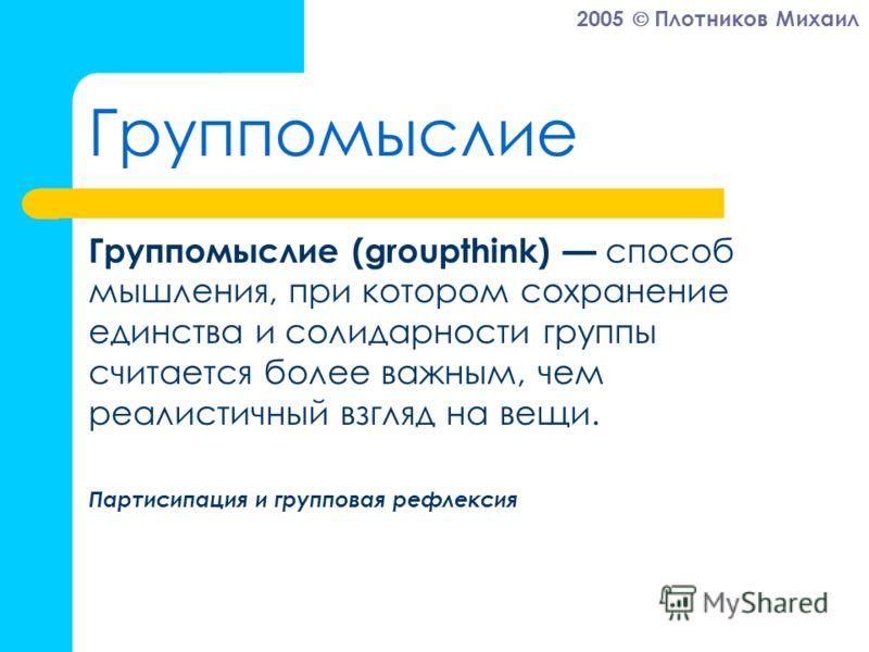 2005 Плотников Михаил Группомыслие Группомыслие (groupthink) способ мышления, при котором сохранение единства и солидарности группы считается более важным, чем реалистичный взгляд на вещи. Партисипация и групповая рефлексия
