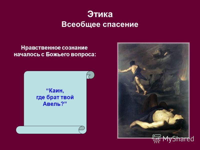 Этика Всеобщее спасение Нравственное сознание началось с Божьего вопроса: Каин, где брат твой Авель?