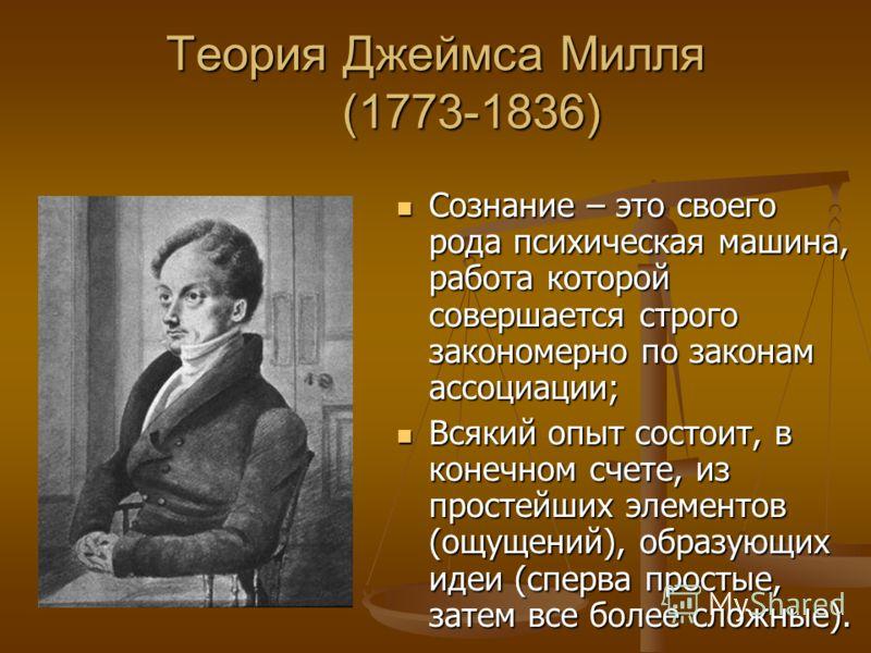 Теория Джеймса Милля (1773-1836) Сознание – это своего рода психическая машина, работа которой совершается строго закономерно по законам ассоциации; Сознание – это своего рода психическая машина, работа которой совершается строго закономерно по закон