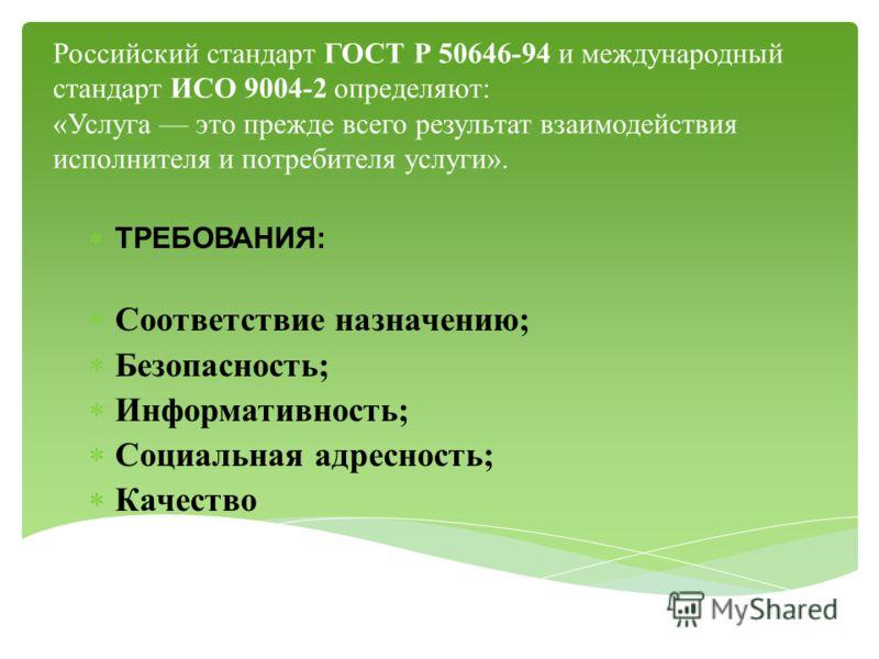 Российский стандарт ГОСТ Р 50646-94 и международный стандарт ИСО 9004-2 определяют: «Услуга это прежде всего результат взаимодействия исполнителя и потребителя услуги». ТРЕБОВАНИЯ: Соответствие назначению; Безопасность; Информативность; Социальная ад