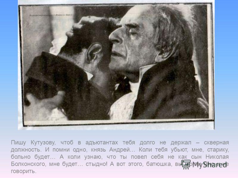 Пишу Кутузову, чтоб в адъютантах тебя долго не держал – скверная должность. И помни одно, князь Андрей… Коли тебя убьют, мне, старику, больно будет… А коли узнаю, что ты повел себя не как сын Николая Болконского, мне будет… стыдно! А вот этого, батюш