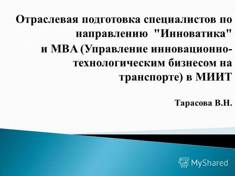 Отраслевая подготовка специалистов по направлению Инноватика и MBA (Управление инновационно- технологическим бизнесом на транспорте) в МИИТ Тарасова В.Н.