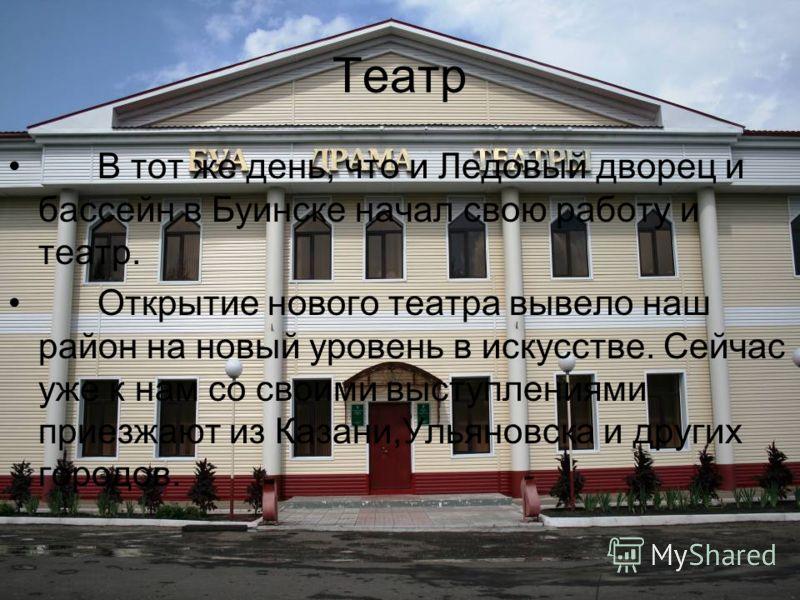 Театр В тот же день, что и Ледовый дворец и бассейн в Буинске начал свою работу и театр. Открытие нового театра вывело наш район на новый уровень в искусстве. Сейчас уже к нам со своими выступлениями приезжают из Казани,Ульяновска и других городов.