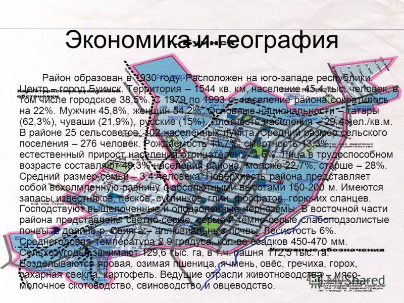 Экономика и география Район образован в 1930 году. Расположен на юго-западе республики. Центр – город Буинск. Территория – 1544 кв. км, население 45,4 тыс. человек, в том числе городское 38,5%. С 1979 по 1993 гг. население района сократилось на 22%.