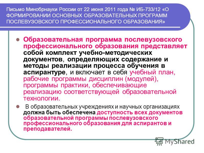 Письмо Минобрнауки России от 22 июня 2011 года ИБ-733/12 «О ФОРМИРОВАНИИ ОСНОВНЫХ ОБРАЗОВАТЕЛЬНЫХ ПРОГРАММ ПОСЛЕВУЗОВСКОГО ПРОФЕССИОНАЛЬНОГО ОБРАЗОВАНИЯ» Образовательная программа послевузовского профессионального образования представляет собой компл