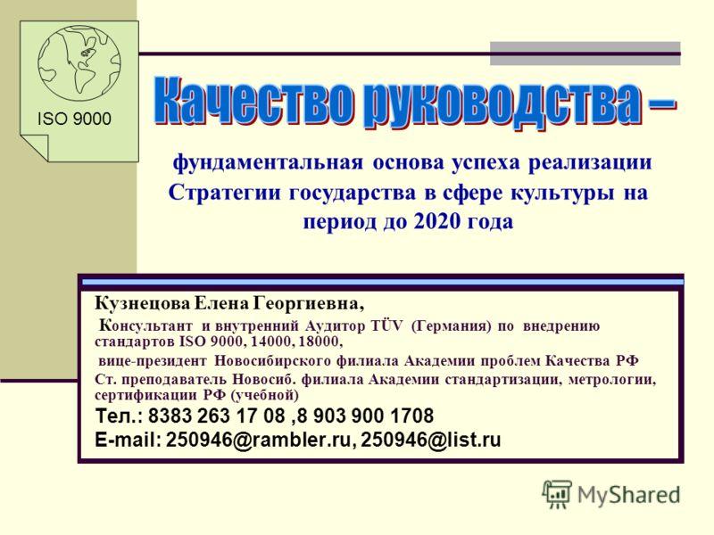 фундаментальная основа успеха реализации Стратегии государства в сфере культуры на период до 2020 года Кузнецова Елена Георгиевна, К онсультант и внутренний Аудитор ТÜV (Германия) по внедрению стандартов ISO 9000, 14000, 18000, вице-президент Новосиб