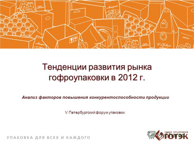 Тенденции развития рынка гофроупаковки в 2012 г. Анализ факторов повышения конкурентоспособности продукции V Петербургский форум упаковки.