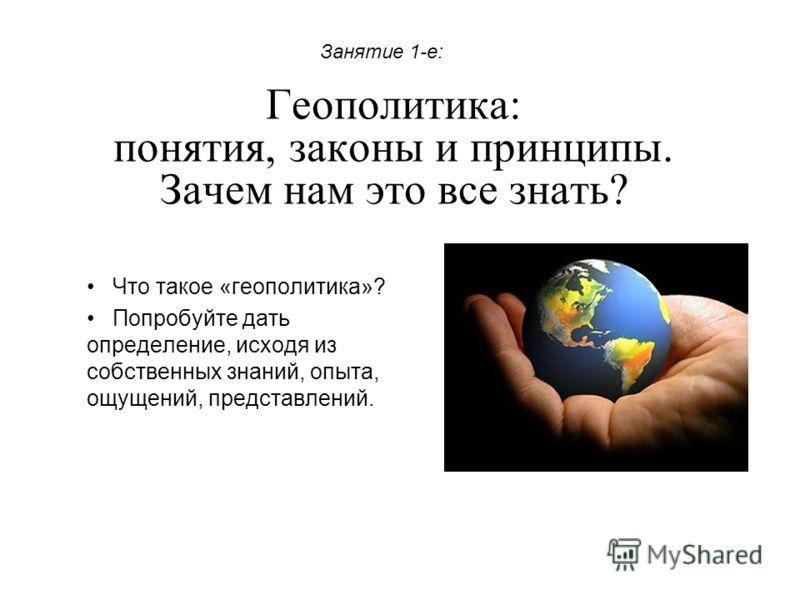Геополитика: понятия, законы и принципы. Зачем нам это все знать? Что такое «геополитика»? Попробуйте дать определение, исходя из собственных знаний, опыта, ощущений, представлений. Занятие 1-е:
