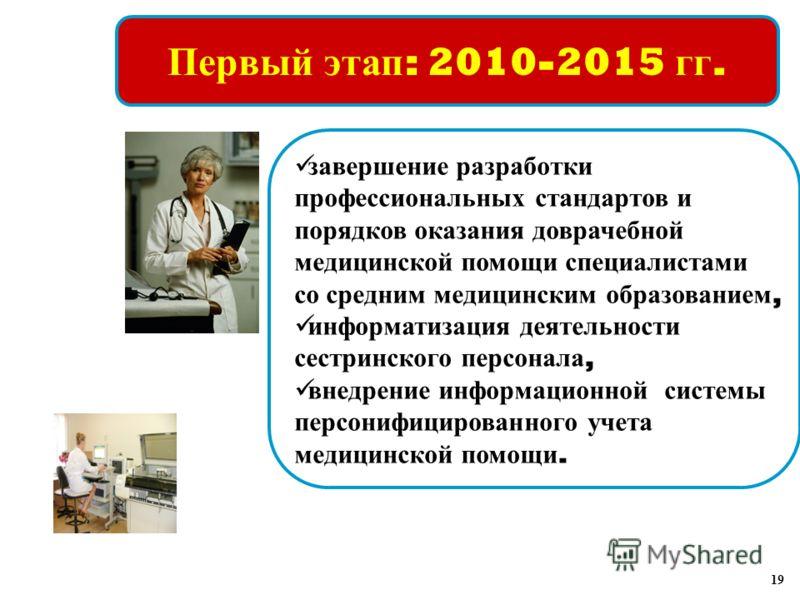 Первый этап : 2010-2015 гг. завершение разработки профессиональных стандартов и порядков оказания доврачебной медицинской помощи специалистами со средним медицинским образованием, информатизация деятельности сестринского персонала, внедрение информац